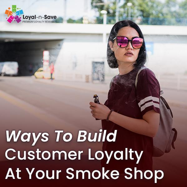 Ways To Build Customer Loyalty At Your Smoke Shop